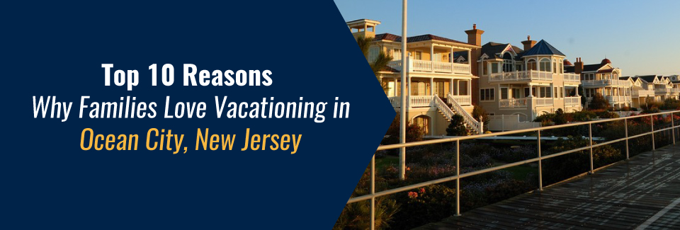 Learn about why families love Ocean City, NJ, and choose to rent beach houses for summer vacation here.